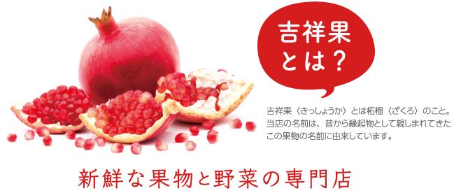 吉祥果(きっしょうか)とは柘榴(ざくろ)のこと。当店の名前の由来は、昔から縁起物として親しまれてきたこの果物の名前に由来してます。新鮮な果物と野菜の専門店